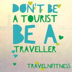 Don't be a tourist be a traveller! Embrace the difference :-)