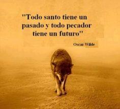 """""""Todo santo tiene un pasado y todo pecador tiene un futuro"""".- Oscar Wilde"""