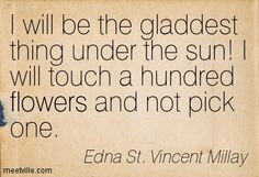 I will be the gladdest thing under the sun! I will touch a hundred flowers and not pick one. Edna St. Vincent Millay