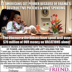 To spend over $70 million of taxpayers' money (taxpayers who can't even afford one vacation a year for a few thousand dollars) on just vacations...VACATIONS! is disgusting and a gross abuse of Obama's power and our money. If he wants to go on vacation, especially during a time of economic despair for America AND the fact that he has added nearly $10 TRILLION to our national debt (more than all our past presidents combined) he should bloody well pay for his own damn vacations.