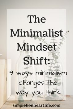 The Minimalist Mindset Shift: 9 ways minimalism changes the way you think. Declutter. Live with less.