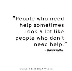 People who need help sometimes look a lot like people who don't need help. - Glennon Doyle Melton