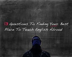 13 questions that you can ask yourself that will help you find your best place teaching abroad?