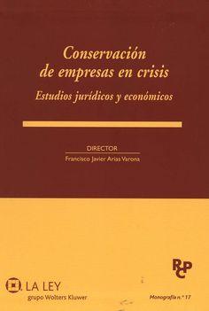 Conservación de empresas en crisis : estudios jurídicos y económicos / Director, Francisco Javier Arias Varona. - Madrid : La Ley, 2013