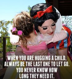 "Words from a retired Disney Princess: ""When you are hugging a child, always be the last one to let go.  You never know how long they need it."""