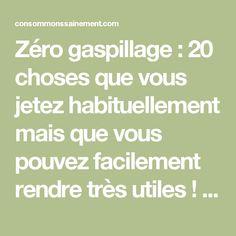Zéro gaspillage : 20 choses que vous jetez habituellement mais que vous pouvez facilement rendre très utiles ! – Consommons sainement !
