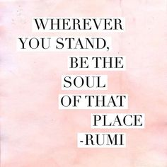 No matter where you stand - may it be in a class room, on a mountain top, in your home, or on your yoga mat - be the soul of that place. Be present with every fiber of your being, and fill the world with your beautiful soul.