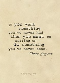If you want something youve never had...