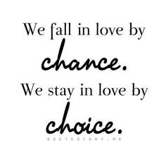 We fall in love by chance but we stay in love by choice