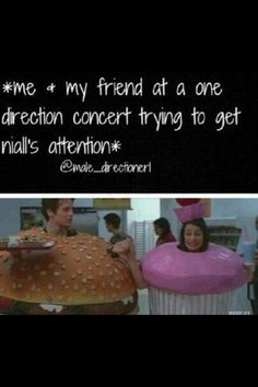 Friends- Lets go...  Me- *fake cries* I can't believe I'm a cupcake.. all alone with no one to eat me!! Plus, I'm a GIANT cupcake!  Niall- CUPCAKE!!!!!