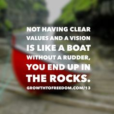 Not Having Clear Values And A Vision Is Like A Boat Without A Rudder, You End Up In The Rocks. http://GrowthToFreedom/13