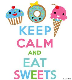 Keep Calm and Eat Sweets, A take off on the 1939 British war poster, Keep Calm and Carry On.  http://www.zazzle.com/keep_calm_and_eat_sweets_tshirt-235037874143579968