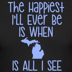 The Happiest I'll ever be is when Michigan is all I see!   Shirts and hoodies at www.downwithdetroit.com