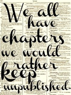 I love this but I think those unpublished chapters could be used to help others. And sometimes sharing those chapters helps people to see the bigger picture of you. If I can help people by sharing those chapters...I will.