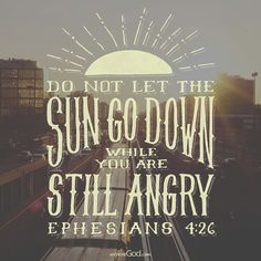 """In your anger do not sin: Do not let the sun go down while you are still angry."" -Ephesians 4:26"