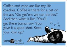"""Coffee and wine are like my life coaches. Coffee is there for a pat on the ass, """"Go get'em we can do this!"""" And then wine is like, """"You'll get them tomorrow. You gave it a good shot. Keep your chin up."""" #someecards"""