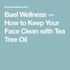 Bael Wellness — How to Keep Your Face Clean with Tea Tree Oil