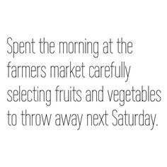 ~ Spent the morning at the farmers market carefully selecting fruits and vegetables to throw away next Saturday.