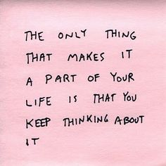 the only thing that makes it a part of your life is that you keep thinking about it.