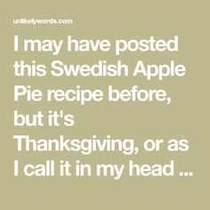 I may have posted this Swedish Apple Pie recipe before, but it's Thanksgiving, or as I call it in my head Pietime. Anyway, here's the recipe for the best and dead simplest apple pie ever. I suggest making 2 of these pies at a time. You'll just be disappointed if there aren't any leftovers. Pre-heat…