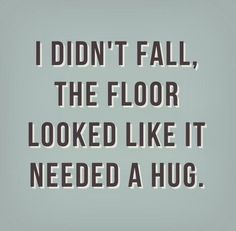 I didn't fall, the floor looked like it needed a hug. #Funny #Witty #Quotes