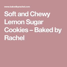 Soft and Chewy Lemon Sugar Cookies – Baked by Rachel