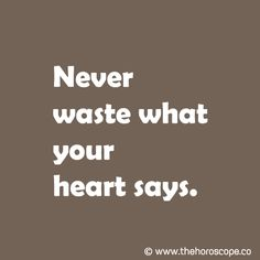 Never waste what your heart says. © www.thehoroscope.co