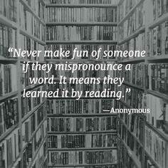 """""""Never make fun of someone if they mispronounce a word. It means they learned it by reading.""""   –Anonymous1 2  I can relate to this. … Continue reading """"Never make fun"""""""