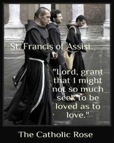 Seek not to be loved. Seek to love ~ St. Francis of Assisi...