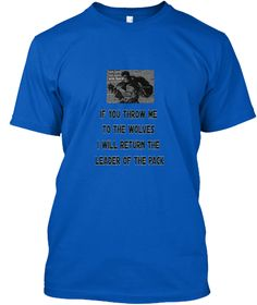 If You Throw Me   To The Wolves   I Will Return The   Leader Of The Pack Royal T-Shirt Front