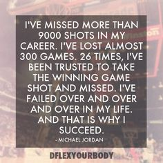 I've missed more than 9000 shots in my career. I've lost almost 300 games. 26 times I've been trusted to take the winning game shot and missed. I've failed over and over and over in my life. And that is why I succeed. - Michael Jordan #quotes #airjordan #motivation #inspiration