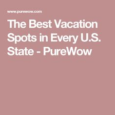 The Best Vacation Spots in Every U.S. State - PureWow