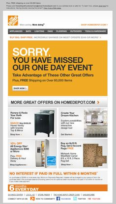 Home Depot >> sent 2/7/11 >> Today Only Shop Our One Day Savings Event + Exclusive Email Offers >> Rather than frustrate subscribers with an expired offer, Home Depot updates the image source file for this email message after the one-day sale ends, giving those that opened it later a new call-to-action and a better experience. —Chad White, Principal of Marketing Research, ExactTarget