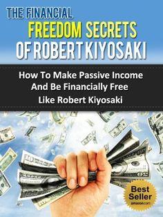 The Financial Freedom Secrets Of Robert Kiyosaki - How To Make Passive Income And Be Financially Free Like Robert Kiyosaki (Rich Dad Poor Dad, Cashflow ... Hill, Steve Pavlina, Tony Robbins, Oprah) by Steven Nash, http://www.amazon.com/dp/B00CUM3K6C/ref=cm_sw_r_pi_dp_K99Rrb0WC34F2