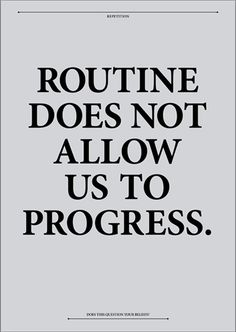 Mix it up, take chances, think outside the box.  Routine does not allow us to progress.