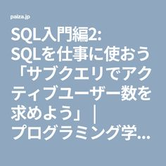 SQL入門編2: SQLを仕事に使おう「サブクエリでアクティブユーザー数を求めよう」 | プログラミング学習ならpaizaラーニング