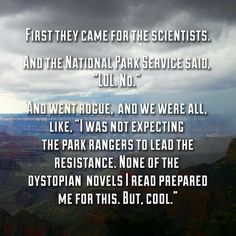 "First they came for the scientists. And the Natlional Park Service said, ""LOL. No."" And went rogue. ""I was not expecting the park rangers to lead the resistance. None of the dystopian novels I read prepared me for this. But. Cool."" #AltNationalParkService #Trumpocalypse"