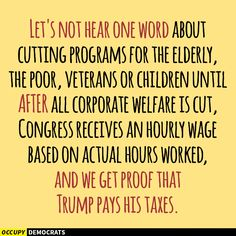 Let's no hear one word about cutting programs for the elderly, the poor, veterans or children until after all corporate welfare is cut, Congress receives an hourly wage based on actual hours worked, and we get proof that Trump pays his taxes.
