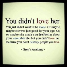 You didnt love her. You just didnt want o be alone. Or maybe, maybe she was just food for your ego. Or, or maybe she made you feel better about your miserable life, but you didnt love her. Because you dont destroy people you love. Great Quotes, Quotes To Live By, Funny Quotes, Inspirational Quotes, Quotes Quotes, Change Quotes, Wisdom Quotes, True Quotes, Let Go Quotes