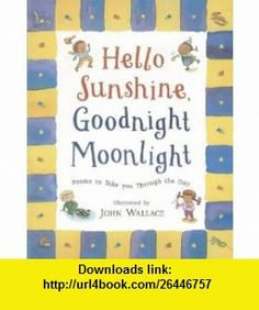 Hello Sunshine, Good Night Moonlight Poems to Take You Through the Day Various, John Wallace , ISBN-10: 0810948346  ,  , ASIN: B000BZEP50 , tutorials , pdf , ebook , torrent , downloads , rapidshare , filesonic , hotfile , megaupload , fileserve
