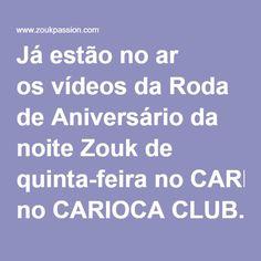 Já estão no ar osvídeosda Roda de Aniversário da noite Zouk de quinta-feira noCARIOCA CLUB.Atualizados!!Se quiser ir direto, acesse:http://www.zoukpassion.com/V1/Paginas/Fotos_Carioca.htme veja ona frente.