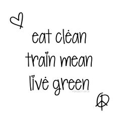 Eat Clean. Train Mean. Live Green. <3