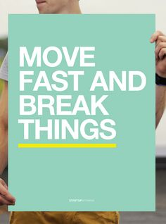 Facebook: Move fast and break things.