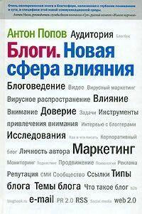Антон Попов «Блоги. Новая сфера влияния» Это книга о том, как и зачем бизнесу в современной России взаимодействовать с людьми, ведущими интернет-дневники.