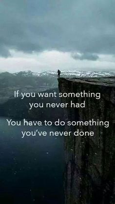 if you want something you never had, you have to do something you've never done. Inspiration quote