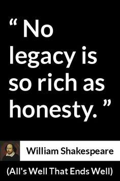 William Shakespeare - All's Well That Ends Well - No legacy is so rich as honesty.