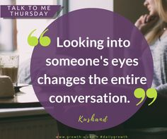 Talk To Me Thursday -  Looking into someone's eyes changes the entire conversation.