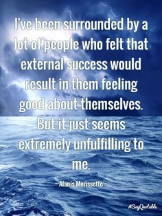 I′ve been surrounded by a lot of people who felt that external success would result in them feeling good about themselves. But it just seems extremely unfulfilling to me.