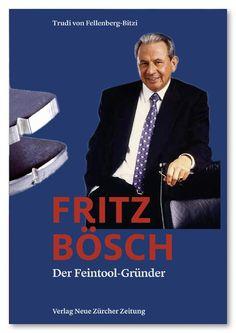 Trudi von Fellenberg-Bitzi: Fritz Bösch. Der Feintool-Gründer. Biografie des Gründers und Patrons von Feintool.