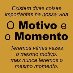 Existem duas coisas importantes na vida: o motivo e o momento; teremos várias vezes o mesmo motivo, mas nunca teremo o mesmo momento.